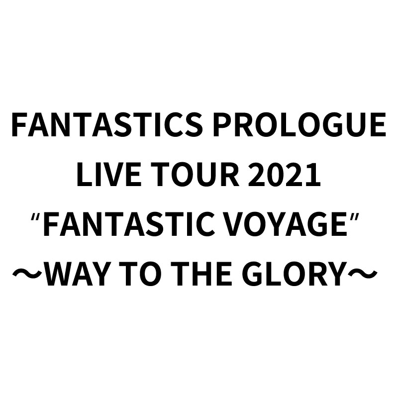 "FANTASTICS PROLOGUE LIVE TOUR 2021 ""FANTASTIC VOYAGE"" <br> ~WAY TO THE GLORY~"