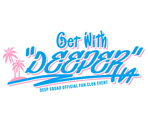 """DEEP SQUAD OFFICIAL FAN CLUB EVENT ~Get With """"DEEPER""""~"""