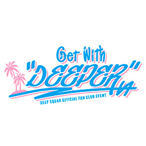 """DEEP SQUAD OFFICIAL FAN CLUB EVENT <br />~Get With """"DEEPER""""~"""