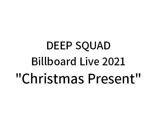 "DEEP SQUAD Billboard Live 2021""Christmas Present"""